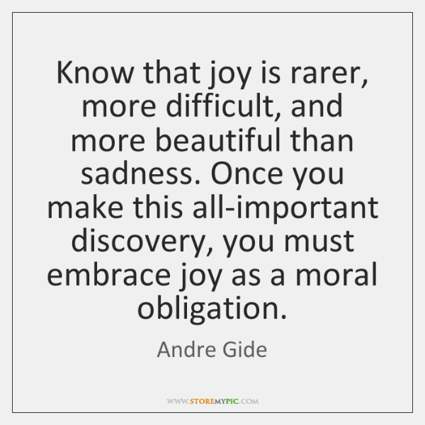 Know that joy is rarer, more difficult, and more beautiful than sadness. ...