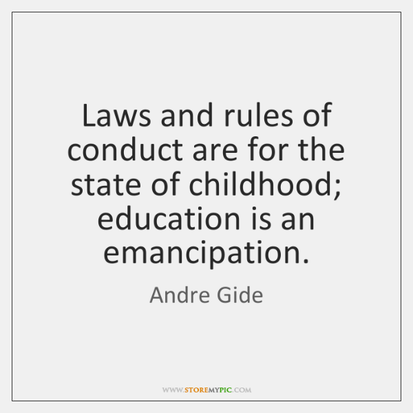 Laws and rules of conduct are for the state of childhood; education ...