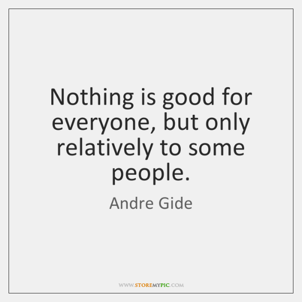 Nothing is good for everyone, but only relatively to some people.