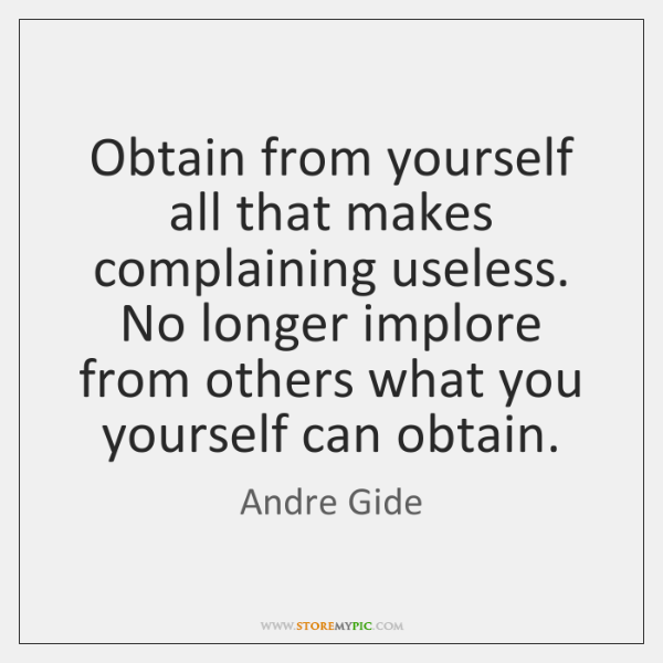 Obtain from yourself all that makes complaining useless. No longer implore from ...