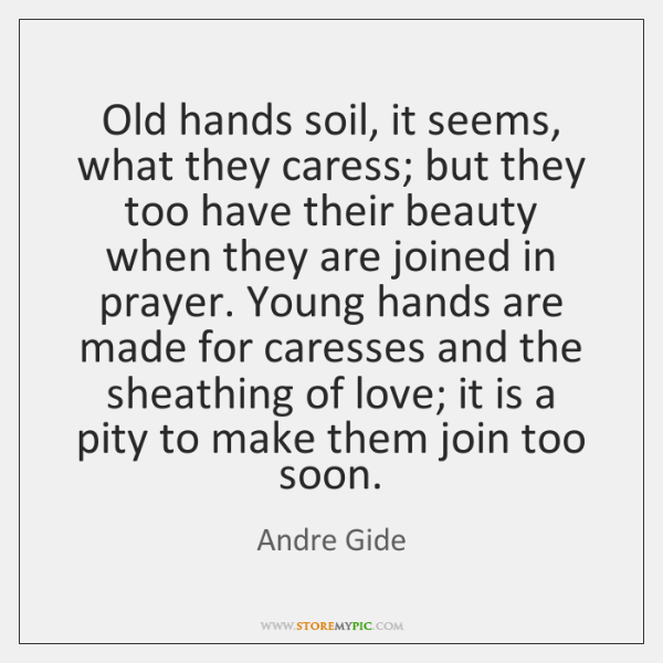 Old hands soil, it seems, what they caress; but they too have ...