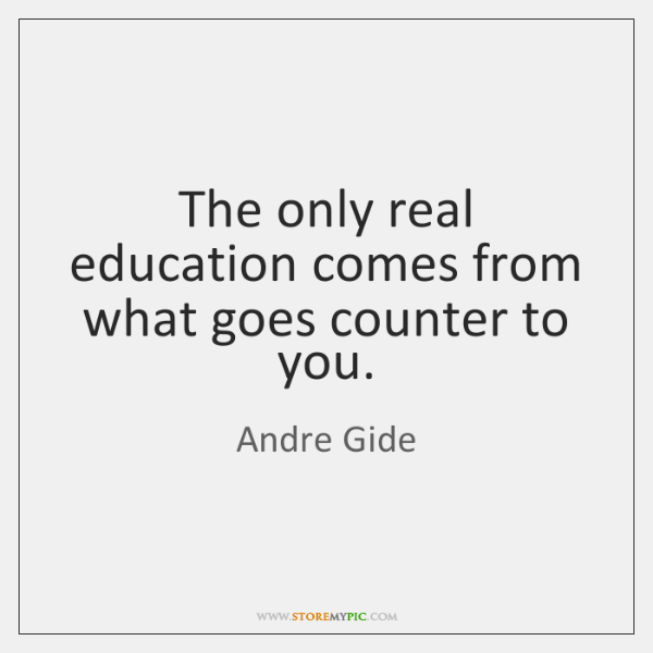 The only real education comes from what goes counter to you.