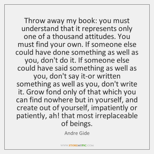 Throw away my book: you must understand that it represents only one ...
