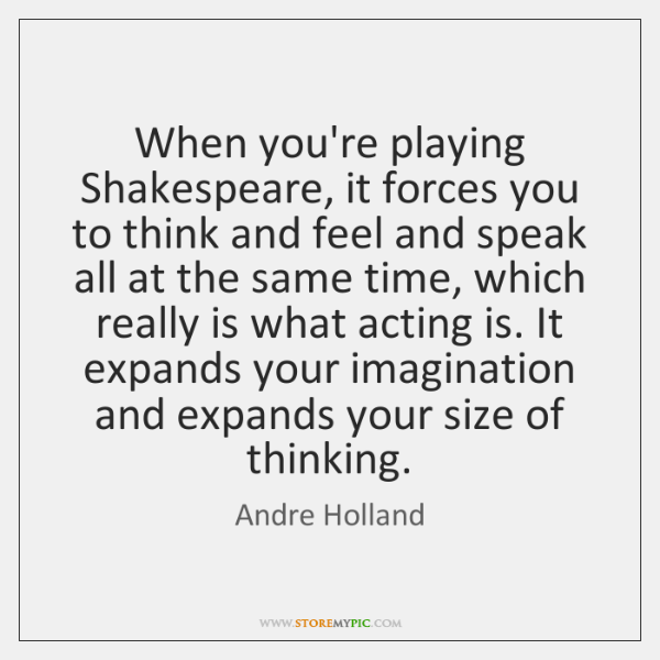 When you're playing Shakespeare, it forces you to think and feel and ...
