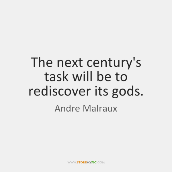 The next century's task will be to rediscover its gods.