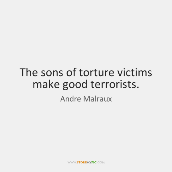 The sons of torture victims make good terrorists.