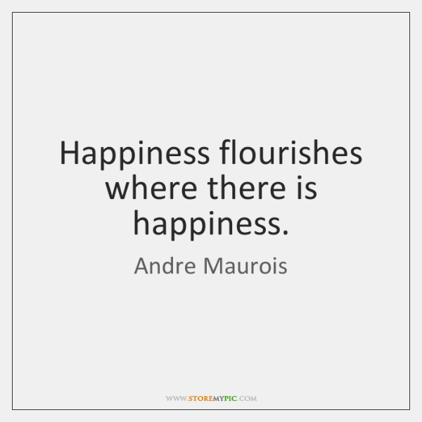 Happiness flourishes where there is happiness.