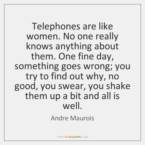 Telephones are like women. No one really knows anything about them. One ...