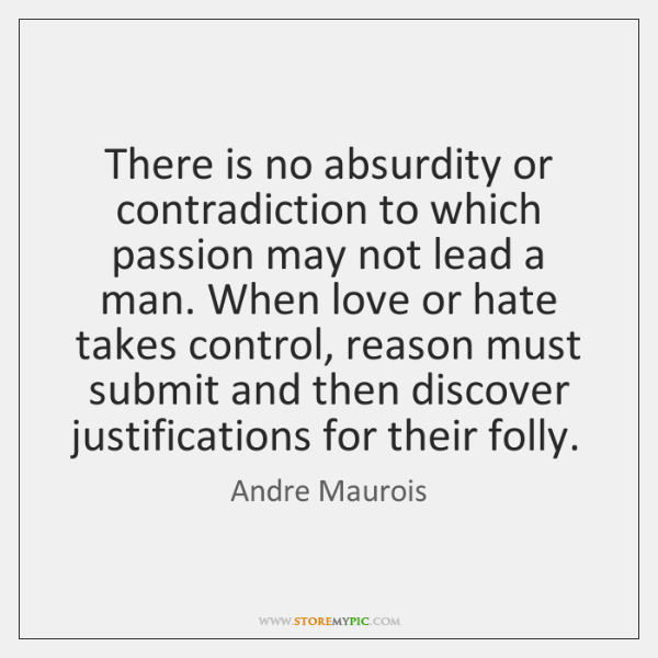 There is no absurdity or contradiction to which passion may not lead ...