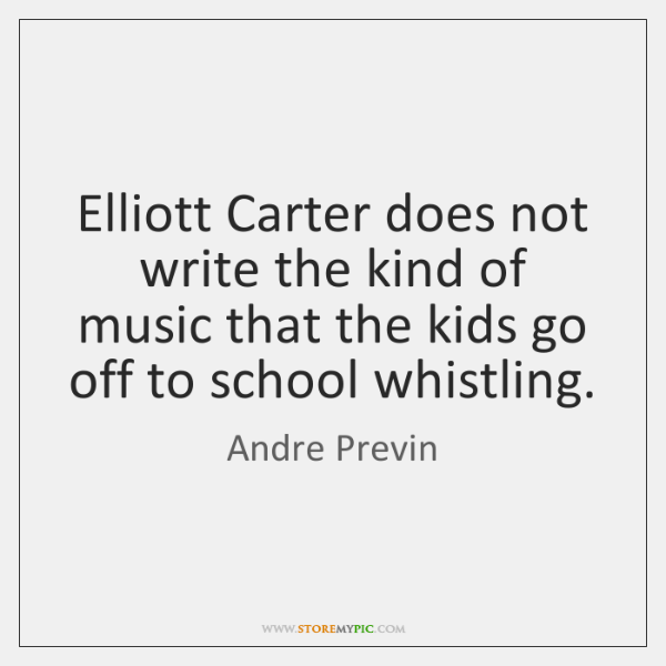 Elliott Carter does not write the kind of music that the kids ...