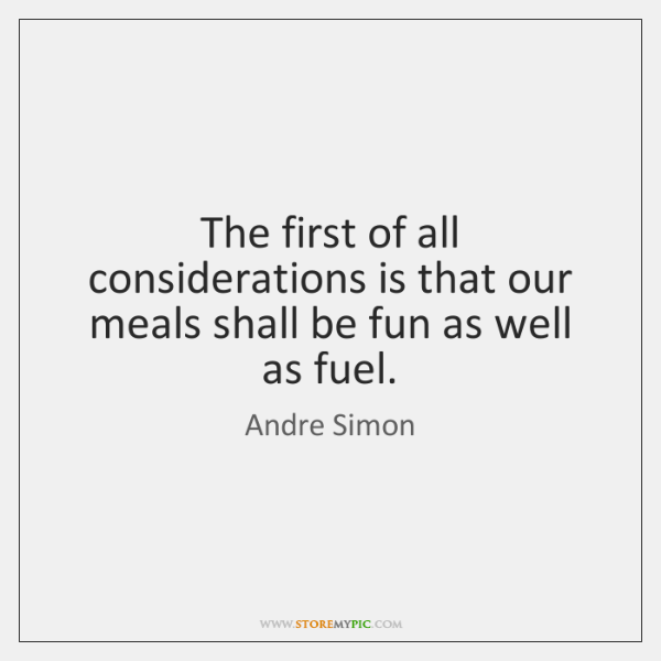 The first of all considerations is that our meals shall be fun ...