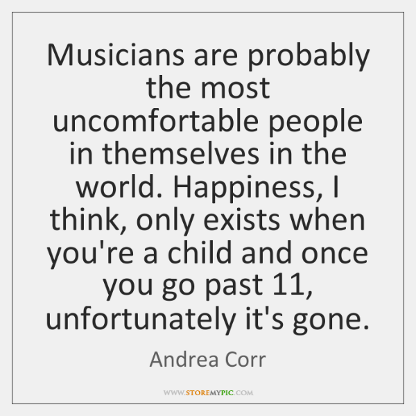 Musicians are probably the most uncomfortable people in themselves in the world. ...