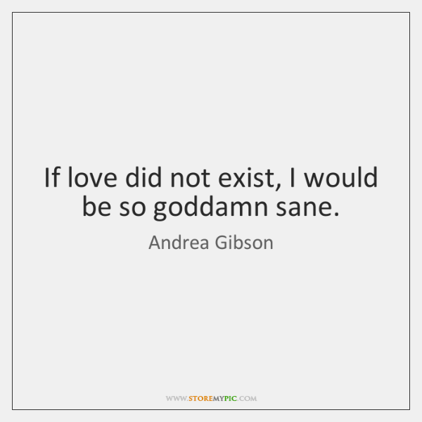 If love did not exist, I would be so goddamn sane.