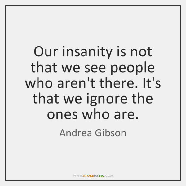 Our insanity is not that we see people who aren't there. It's ...