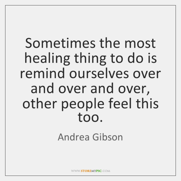 Sometimes the most healing thing to do is remind ourselves over and ...