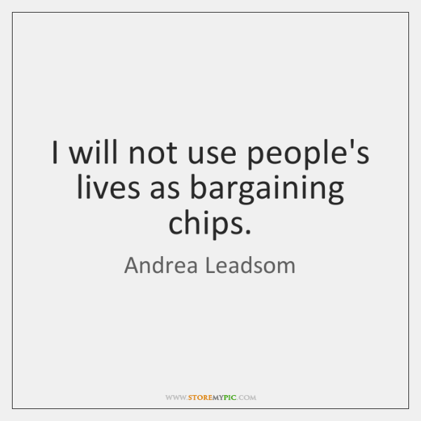 I will not use people's lives as bargaining chips.