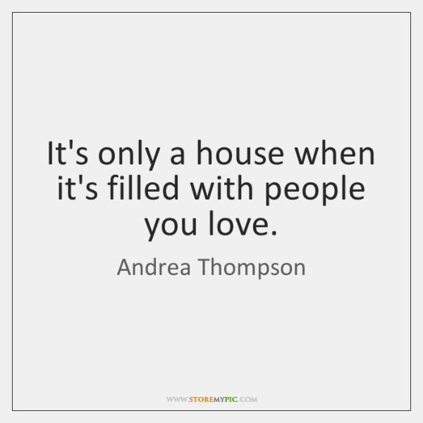 It's only a house when it's filled with people you love.