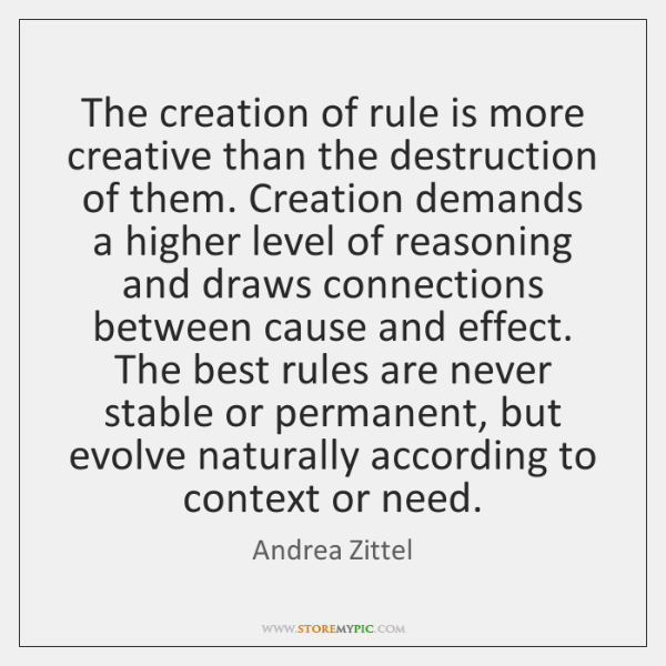 The creation of rule is more creative than the destruction of them. ...
