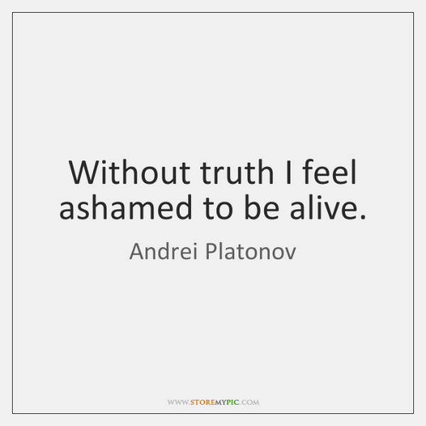 Without truth I feel ashamed to be alive.