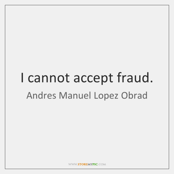 I cannot accept fraud.