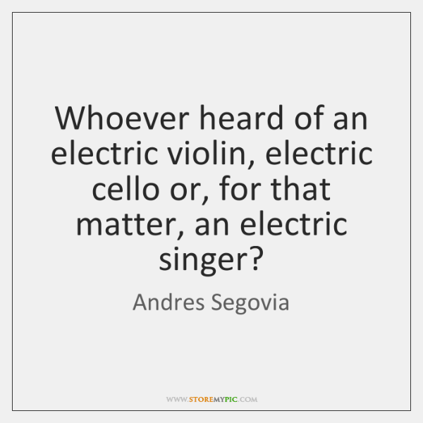 Whoever heard of an electric violin, electric cello or, for that matter, ...