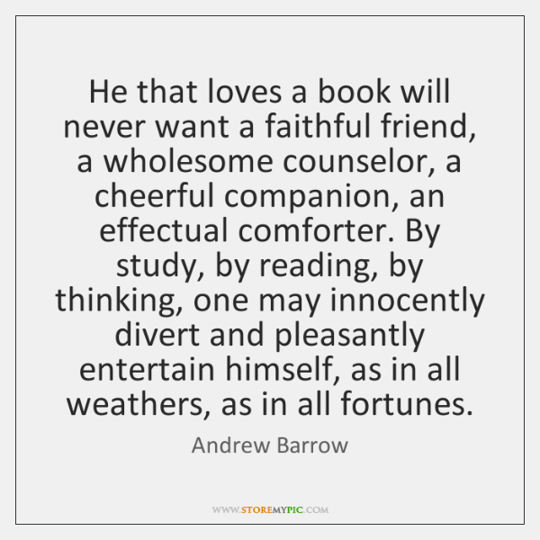 He that loves a book will never want a faithful friend, a ...