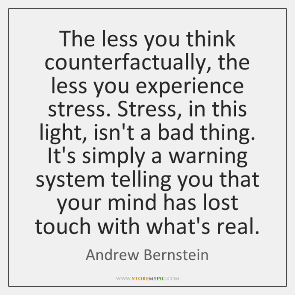 The less you think counterfactually, the less you experience stress. Stress, in ...