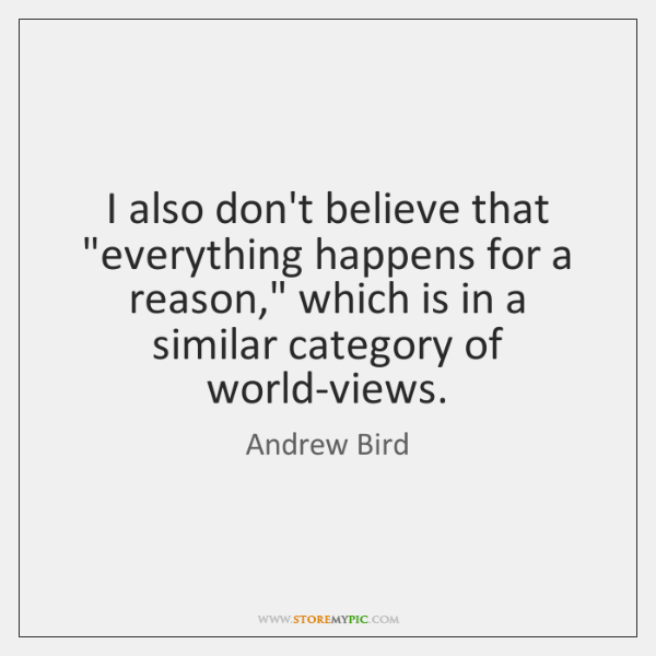 "I also don't believe that ""everything happens for a reason,"" which is ..."