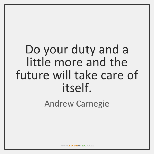 Do your duty and a little more and the future will take ...