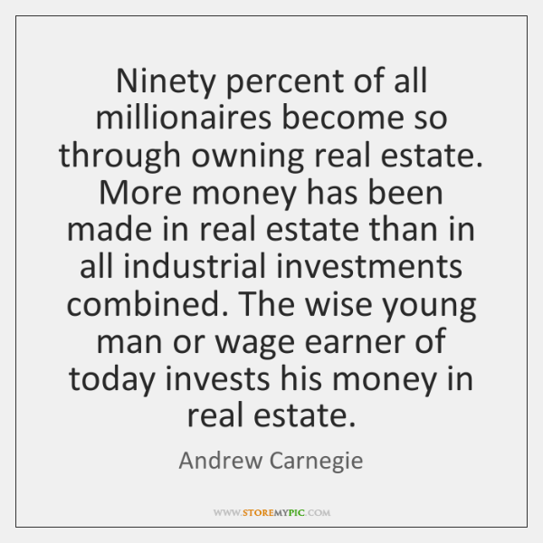 Ninety percent of all millionaires become so through owning real estate. More ...