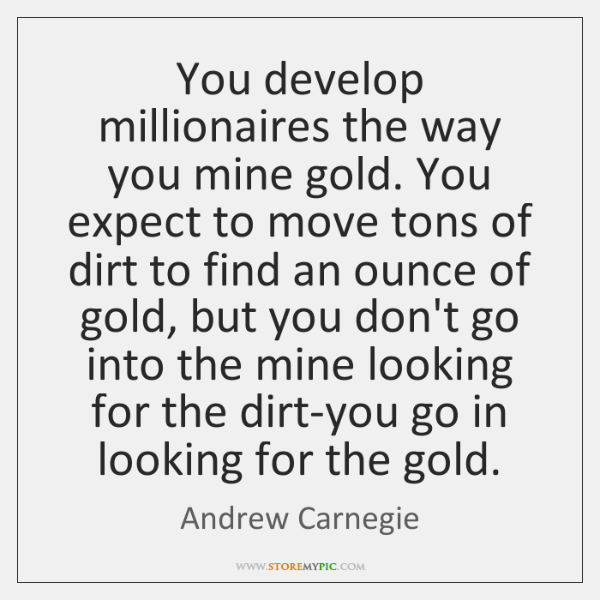 You develop millionaires the way you mine gold. You expect to move ...