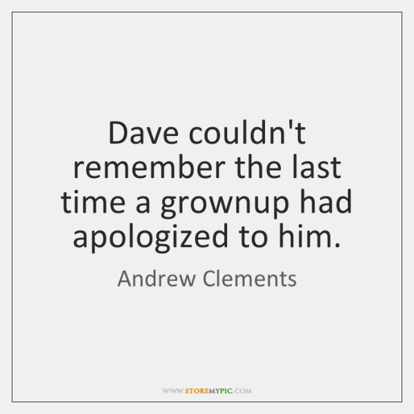 Dave couldn't remember the last time a grownup had apologized to him.