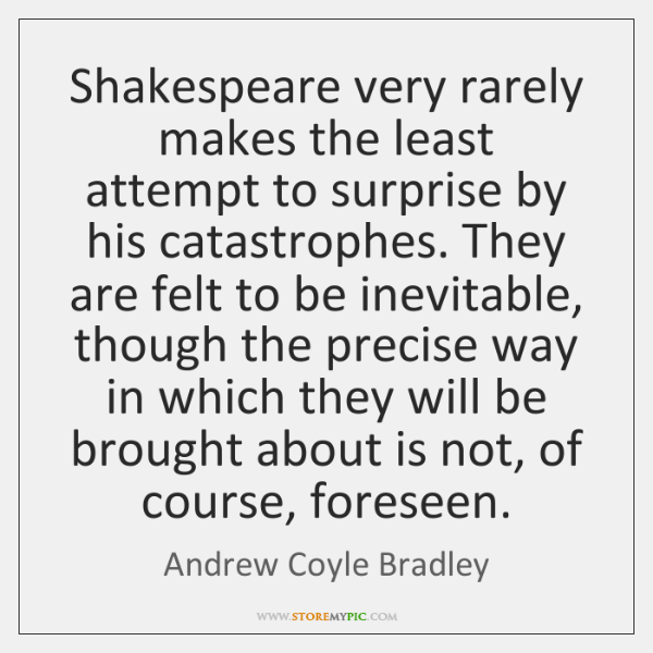 Shakespeare very rarely makes the least attempt to surprise by his catastrophes. ...