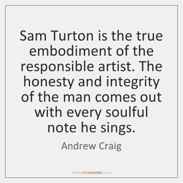 Sam Turton is the true embodiment of the responsible artist. The honesty ...
