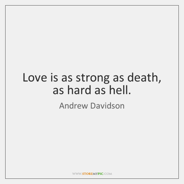 Love is as strong as death, as hard as hell.