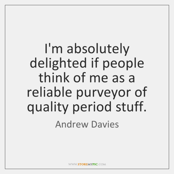 I'm absolutely delighted if people think of me as a reliable purveyor ...