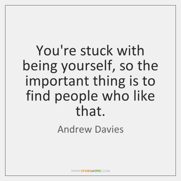 You're stuck with being yourself, so the important thing is to find ...