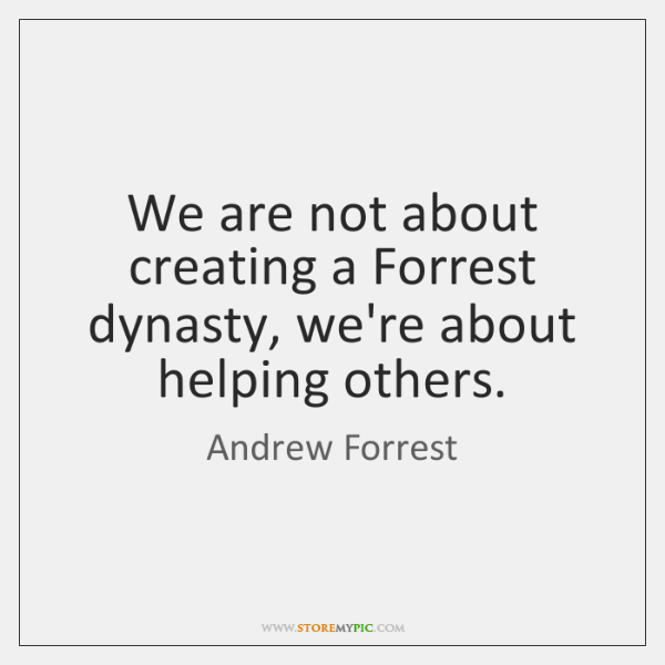 We are not about creating a Forrest dynasty, we're about helping others.