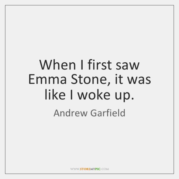 When I first saw Emma Stone, it was like I woke up.