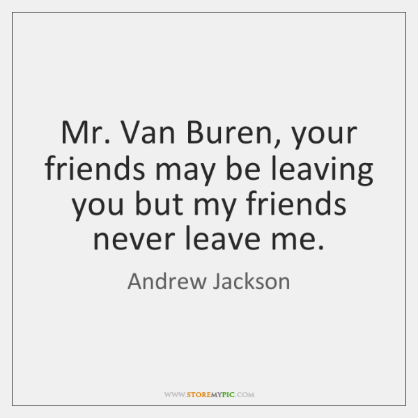 Mr. Van Buren, your friends may be leaving you but my friends ...