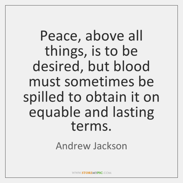 Peace, above all things, is to be desired, but blood must sometimes ...