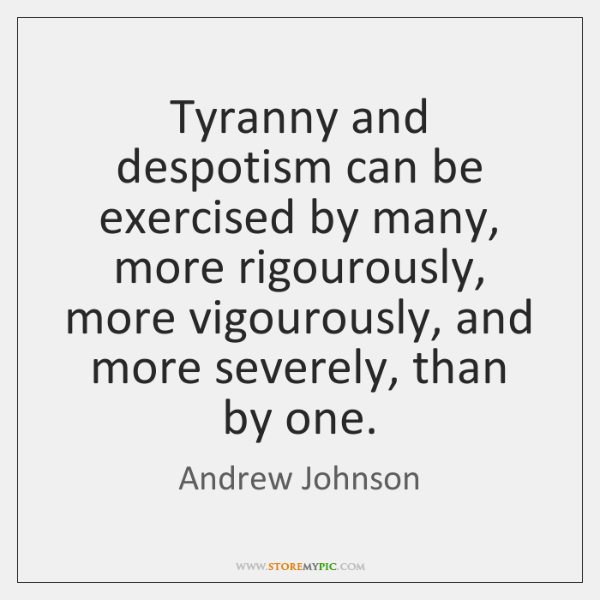 Tyranny and despotism can be exercised by many, more rigourously, more vigourously, ...