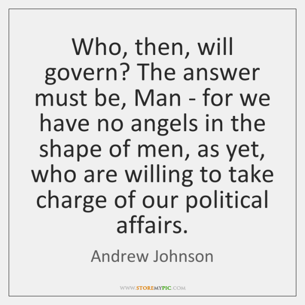 Who, then, will govern? The answer must be, Man - for we ...