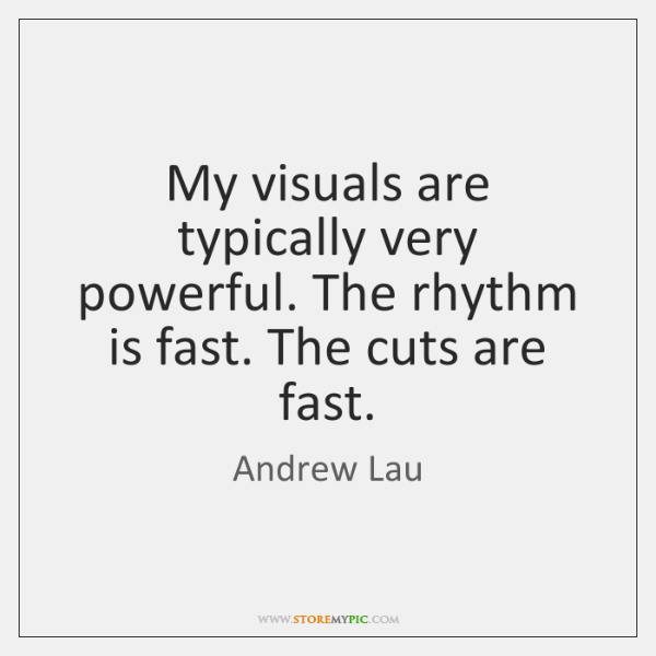 My visuals are typically very powerful. The rhythm is fast. The cuts ...