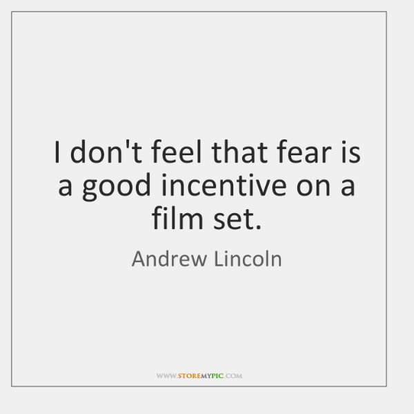 I don't feel that fear is a good incentive on a film ...