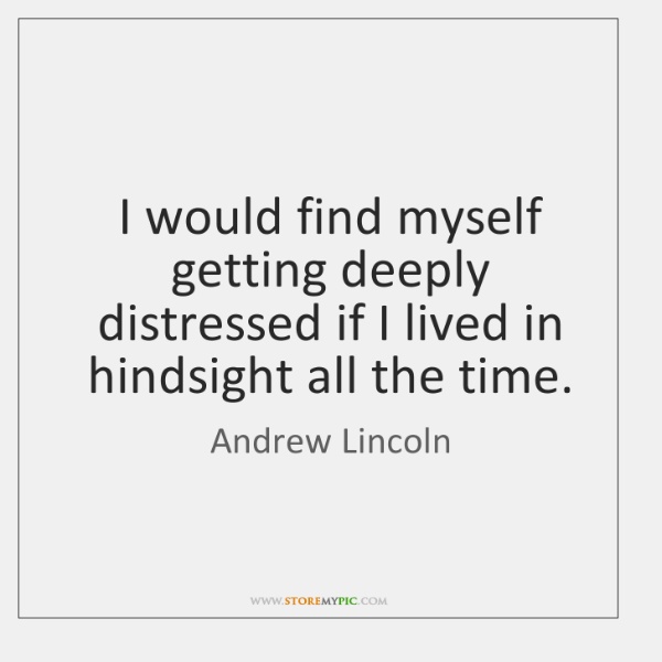 I would find myself getting deeply distressed if I lived in hindsight ...