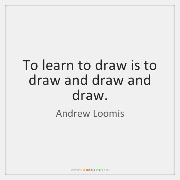 To learn to draw is to draw and draw and draw.
