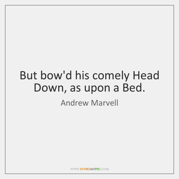 But bow'd his comely Head Down, as upon a Bed.