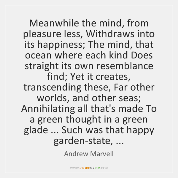 Meanwhile the mind, from pleasure less, Withdraws into its happiness; The mind, ...