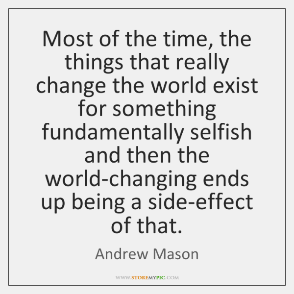 Most of the time, the things that really change the world exist ...